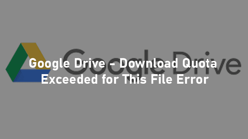 Google Drive - Download Quota Exceeded for This File Error